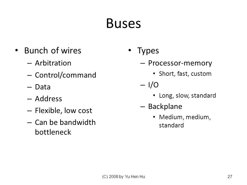 Buses Bunch of wires – Arbitration – Control/command – Data – Address – Flexible, low cost – Can be bandwidth bottleneck Types – Processor-memory Short, fast, custom – I/O Long, slow, standard – Backplane Medium, medium, standard (C) 2008 by Yu Hen Hu27