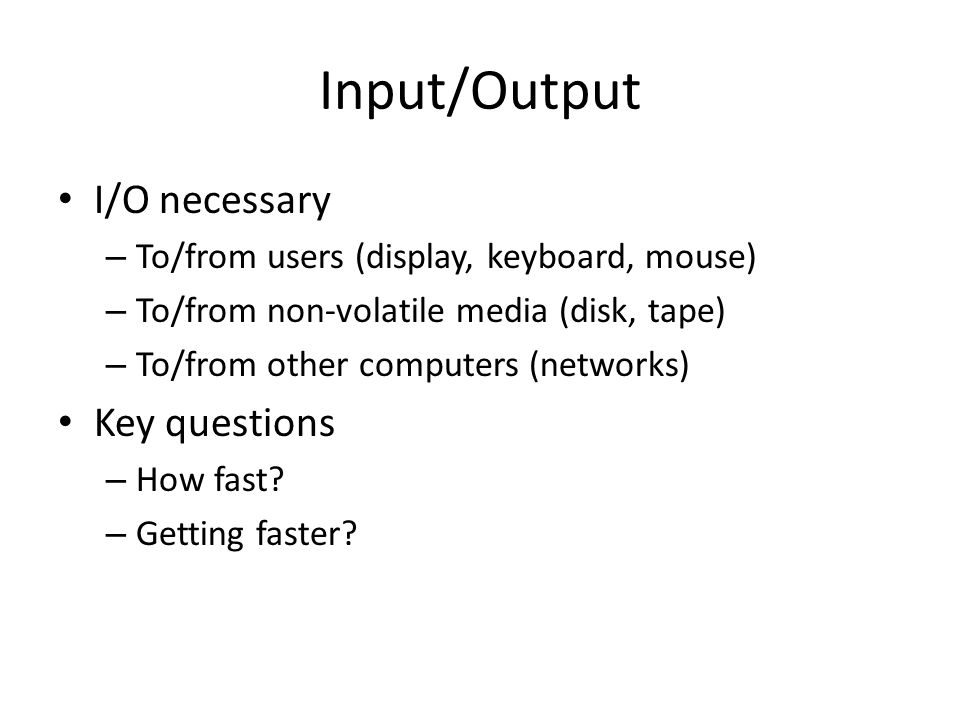 Input/Output I/O necessary – To/from users (display, keyboard, mouse) – To/from non-volatile media (disk, tape) – To/from other computers (networks) Key questions – How fast.