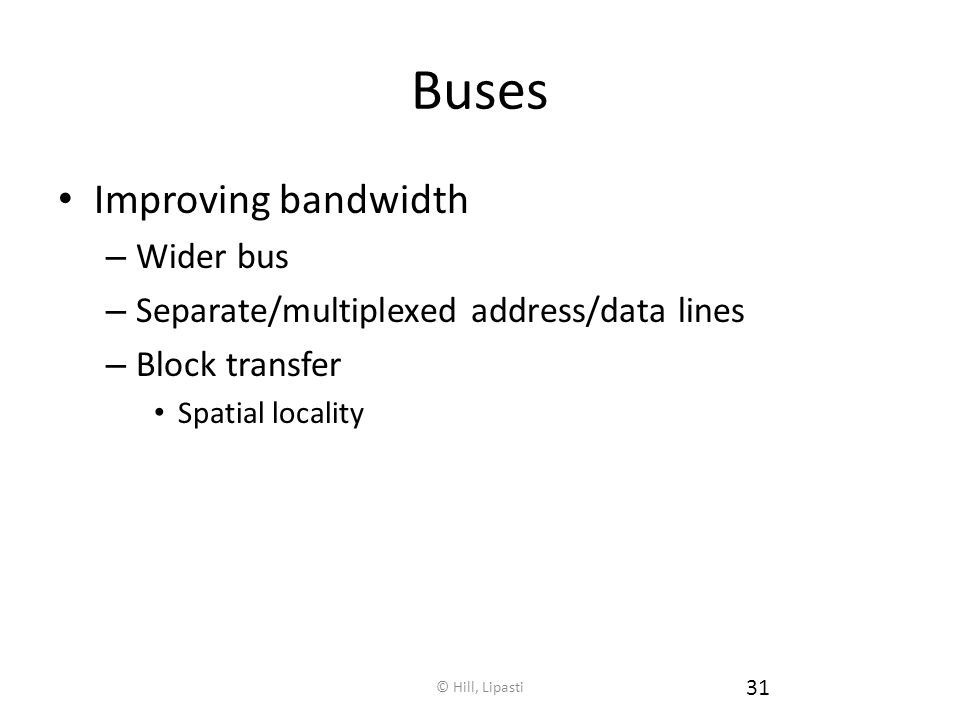© Hill, Lipasti 31 Buses Improving bandwidth – Wider bus – Separate/multiplexed address/data lines – Block transfer Spatial locality