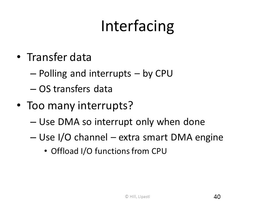 © Hill, Lipasti 40 Interfacing Transfer data – Polling and interrupts – by CPU – OS transfers data Too many interrupts.