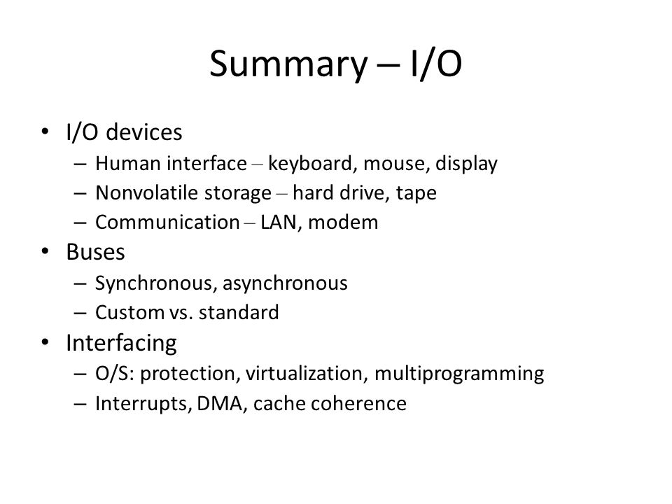 Summary – I/O I/O devices – Human interface – keyboard, mouse, display – Nonvolatile storage – hard drive, tape – Communication – LAN, modem Buses – Synchronous, asynchronous – Custom vs.