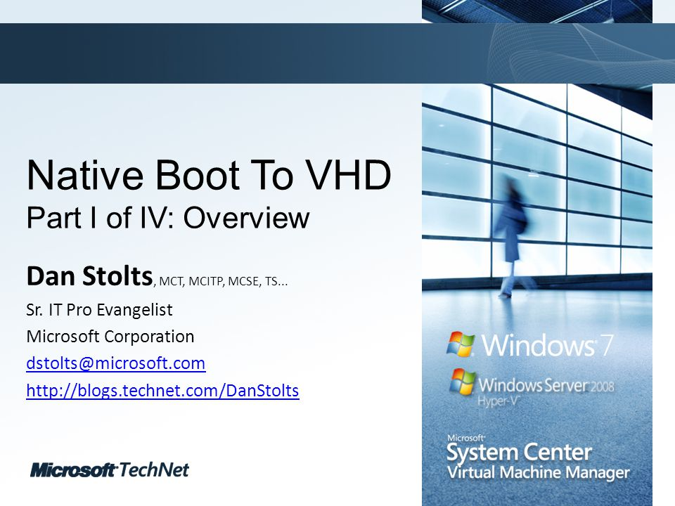 Click to edit Master title style TechNet goes virtual Native Boot To VHD Part I of IV: Overview Dan Stolts, MCT, MCITP, MCSE, TS...