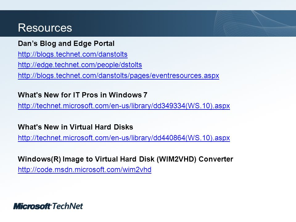 Click to edit Master title style TechNet goes virtual Resources Dans Blog and Edge Portal http://blogs.technet.com/danstolts http://edge.technet.com/people/dstolts http://blogs.technet.com/danstolts/pages/eventresources.aspx What s New for IT Pros in Windows 7 http://technet.microsoft.com/en-us/library/dd349334(WS.10).aspx What s New in Virtual Hard Disks http://technet.microsoft.com/en-us/library/dd440864(WS.10).aspx Windows(R) Image to Virtual Hard Disk (WIM2VHD) Converter http://code.msdn.microsoft.com/wim2vhd
