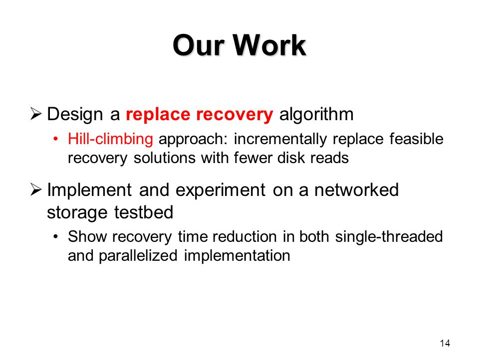 Our Work Design a replace recovery algorithm Hill-climbing approach: incrementally replace feasible recovery solutions with fewer disk reads Implement and experiment on a networked storage testbed Show recovery time reduction in both single-threaded and parallelized implementation 14