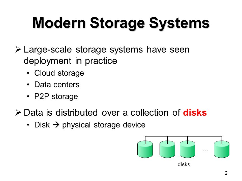 Modern Storage Systems Large-scale storage systems have seen deployment in practice Cloud storage Data centers P2P storage Data is distributed over a collection of disks Disk physical storage device 2 disks …