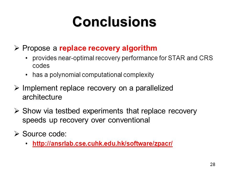 Conclusions Propose a replace recovery algorithm provides near-optimal recovery performance for STAR and CRS codes has a polynomial computational complexity Implement replace recovery on a parallelized architecture Show via testbed experiments that replace recovery speeds up recovery over conventional Source code:   28
