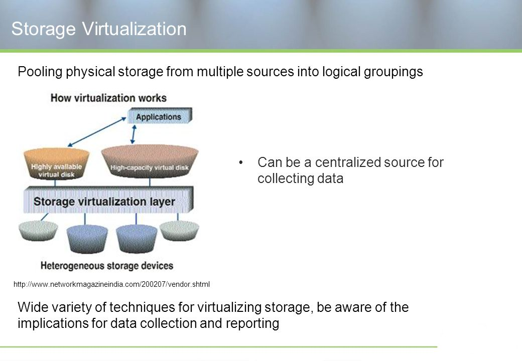 Storage Virtualization Can be a centralized source for collecting data Pooling physical storage from multiple sources into logical groupings Wide variety of techniques for virtualizing storage, be aware of the implications for data collection and reporting http://www.networkmagazineindia.com/200207/vendor.shtml