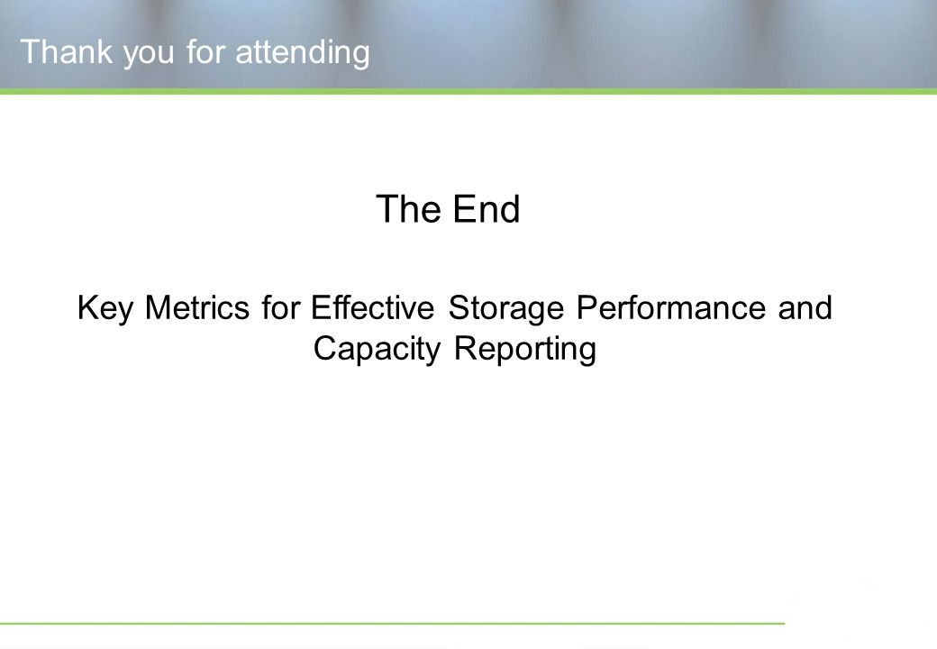 Key Metrics for Effective Storage Performance and Capacity Reporting Thank you for attending The End