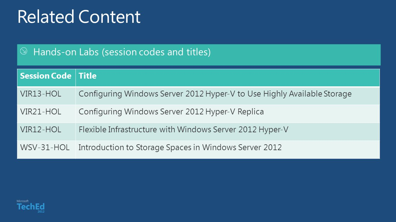 Hands-on Labs (session codes and titles) Session CodeTitle VIR13-HOLConfiguring Windows Server 2012 Hyper-V to Use Highly Available Storage VIR21-HOLConfiguring Windows Server 2012 Hyper-V Replica VIR12-HOLFlexible Infrastructure with Windows Server 2012 Hyper-V WSV-31-HOLIntroduction to Storage Spaces in Windows Server 2012