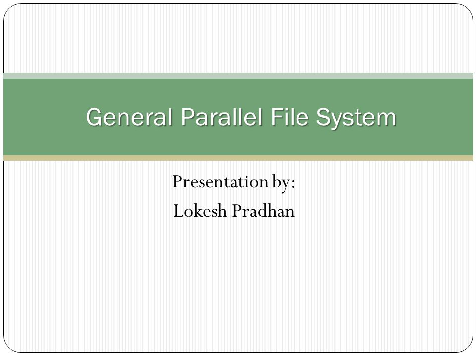 Presentation by: Lokesh Pradhan General Parallel File System General Parallel File System