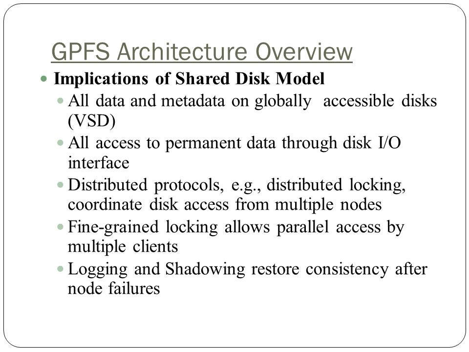 GPFS Architecture Overview Implications of Shared Disk Model All data and metadata on globally accessible disks (VSD) All access to permanent data through disk I/O interface Distributed protocols, e.g., distributed locking, coordinate disk access from multiple nodes Fine-grained locking allows parallel access by multiple clients Logging and Shadowing restore consistency after node failures