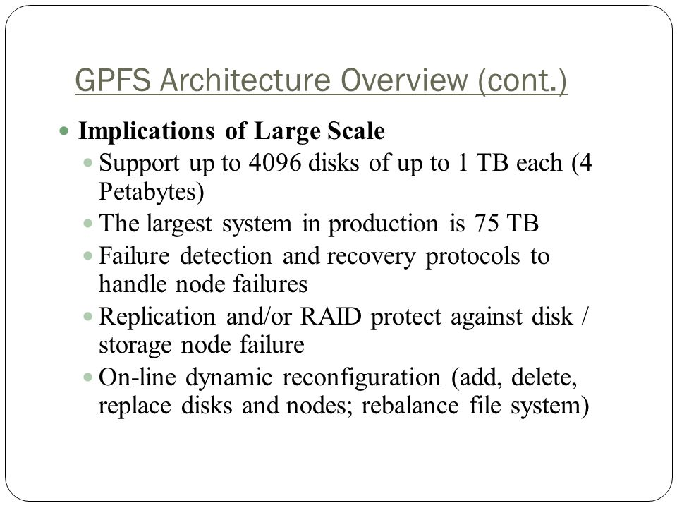 GPFS Architecture Overview (cont.) Implications of Large Scale Support up to 4096 disks of up to 1 TB each (4 Petabytes) The largest system in production is 75 TB Failure detection and recovery protocols to handle node failures Replication and/or RAID protect against disk / storage node failure On-line dynamic reconfiguration (add, delete, replace disks and nodes; rebalance file system)