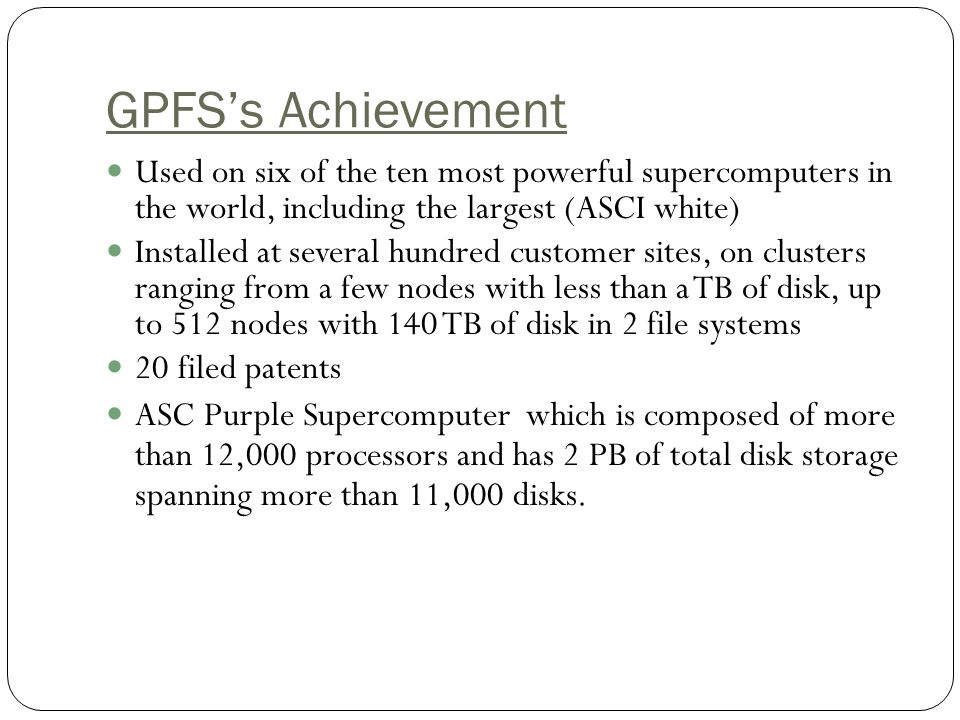 GPFSs Achievement Used on six of the ten most powerful supercomputers in the world, including the largest (ASCI white) Installed at several hundred customer sites, on clusters ranging from a few nodes with less than a TB of disk, up to 512 nodes with 140 TB of disk in 2 file systems 20 filed patents ASC Purple Supercomputer which is composed of more than 12,000 processors and has 2 PB of total disk storage spanning more than 11,000 disks.