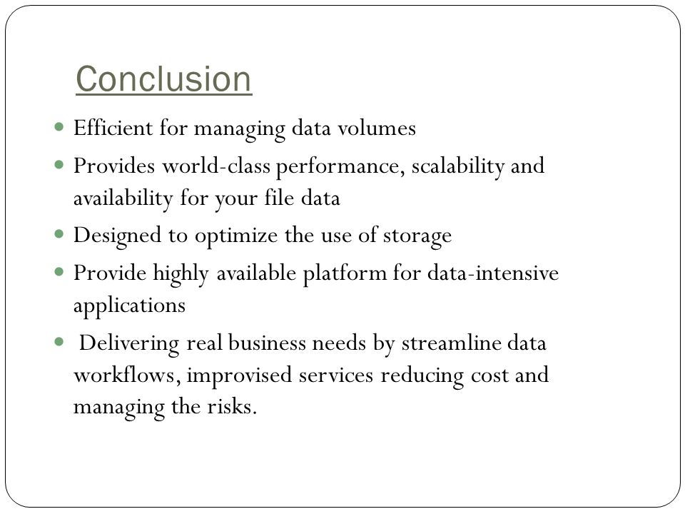 Conclusion Efficient for managing data volumes Provides world-class performance, scalability and availability for your file data Designed to optimize the use of storage Provide highly available platform for data-intensive applications Delivering real business needs by streamline data workflows, improvised services reducing cost and managing the risks.