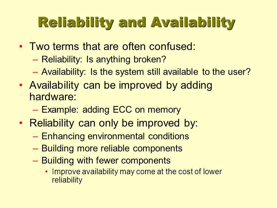 Reliability and Availability Two terms that are often confused: –Reliability: Is anything broken? –Availability: Is the system still available to the