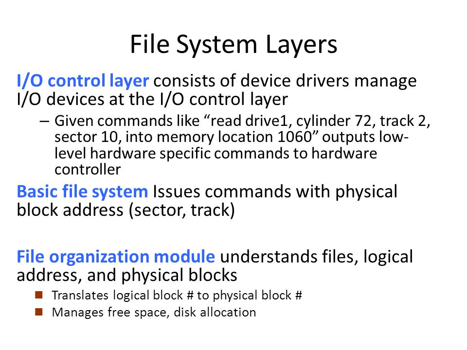File System Layers I/O control layer consists of device drivers manage I/O devices at the I/O control layer – Given commands like read drive1, cylinde