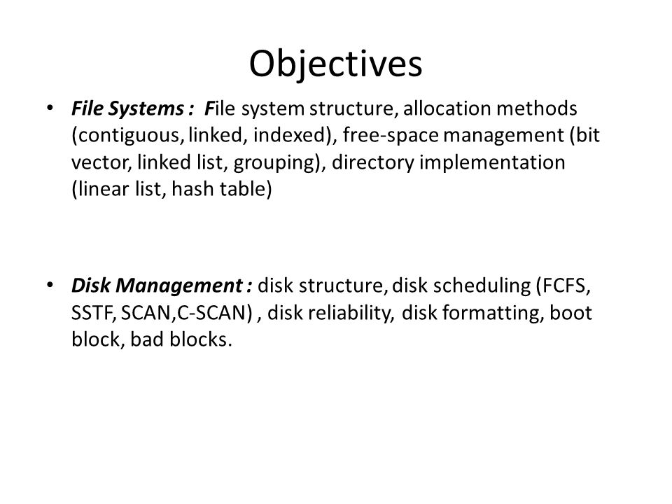 Objectives File Systems : File system structure, allocation methods (contiguous, linked, indexed), free-space management (bit vector, linked list, gro