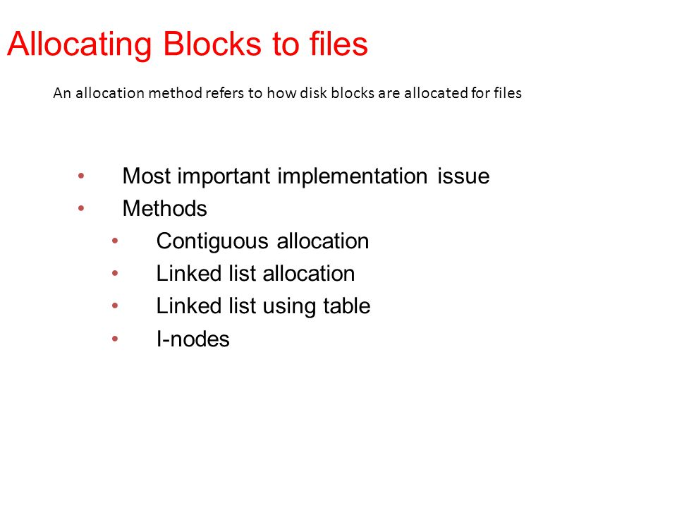 Allocating Blocks to files Most important implementation issue Methods Contiguous allocation Linked list allocation Linked list using table I-nodes An
