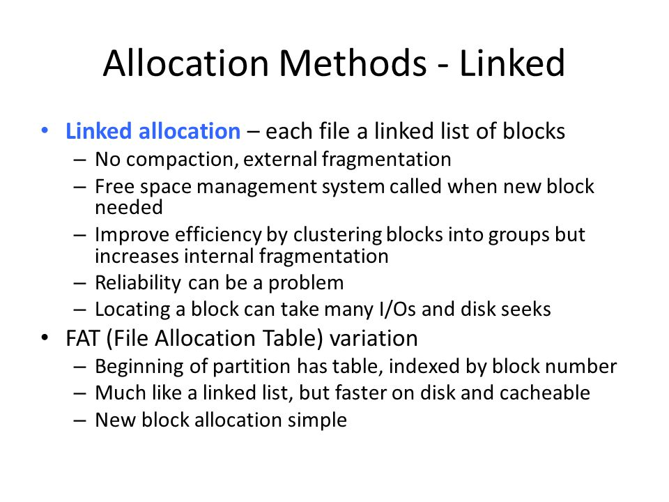 Allocation Methods - Linked Linked allocation – each file a linked list of blocks – No compaction, external fragmentation – Free space management syst