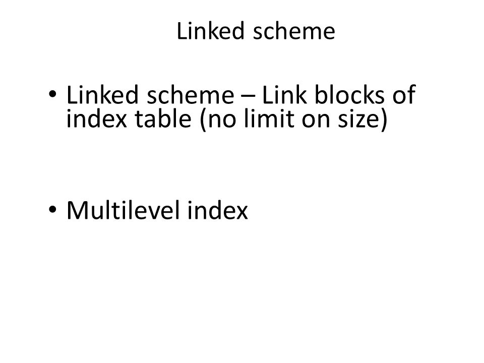 Linked scheme Linked scheme – Link blocks of index table (no limit on size) Multilevel index