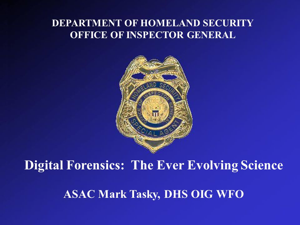 DEPARTMENT OF HOMELAND SECURITY OFFICE OF INSPECTOR GENERAL DEPARTMENT OF HOMELAND SECURITY OFFICE OF INSPECTOR GENERAL Digital Forensics: The Ever Evolving Science ASAC Mark Tasky, DHS OIG WFO