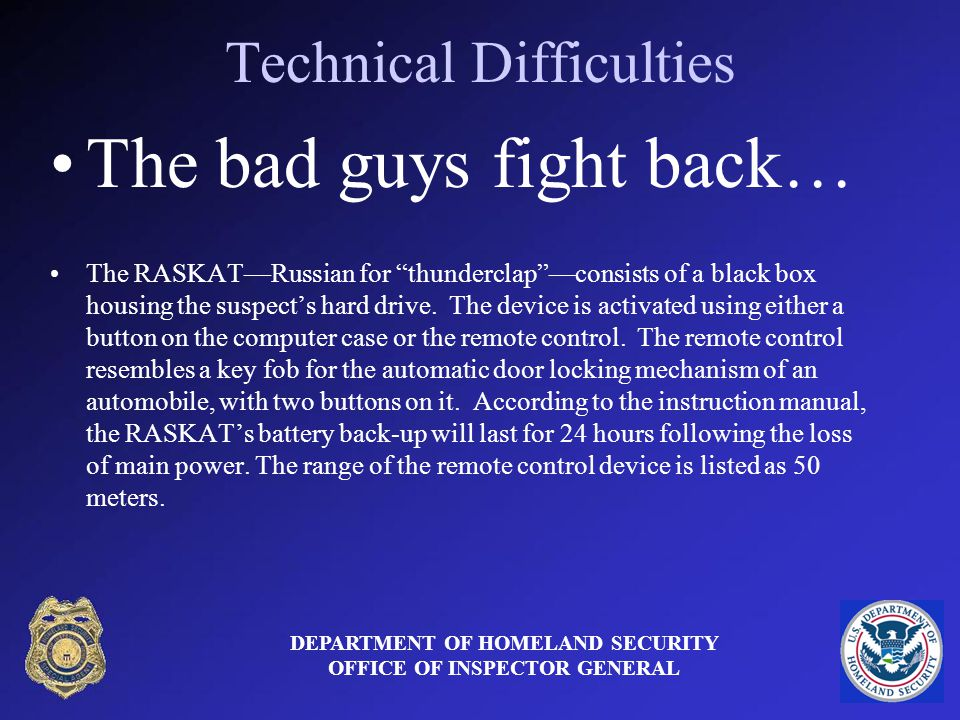 Technical Difficulties DEPARTMENT OF HOMELAND SECURITY OFFICE OF INSPECTOR GENERAL The bad guys fight back… The RASKATRussian for thunderclapconsists of a black box housing the suspects hard drive.