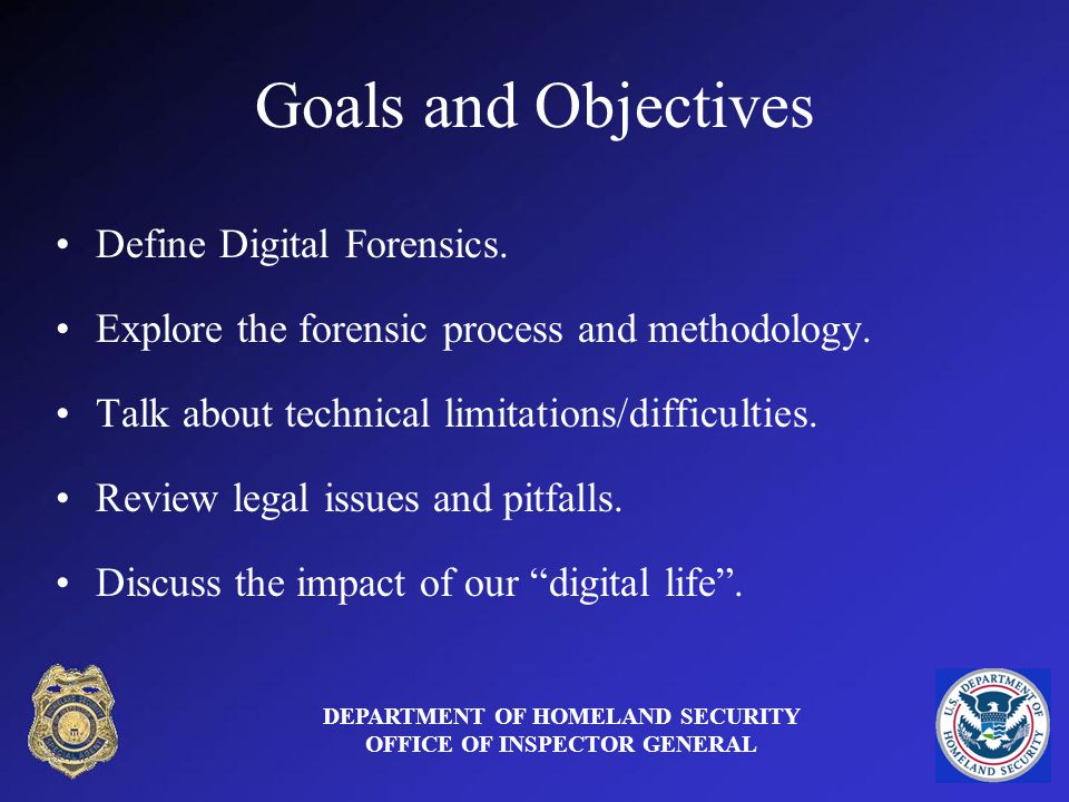 Goals and Objectives Define Digital Forensics. Explore the forensic process and methodology.