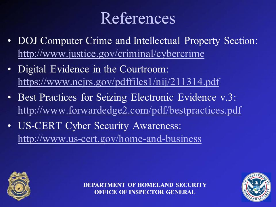 References DOJ Computer Crime and Intellectual Property Section:     Digital Evidence in the Courtroom:     Best Practices for Seizing Electronic Evidence v.3:     US-CERT Cyber Security Awareness:     DEPARTMENT OF HOMELAND SECURITY OFFICE OF INSPECTOR GENERAL