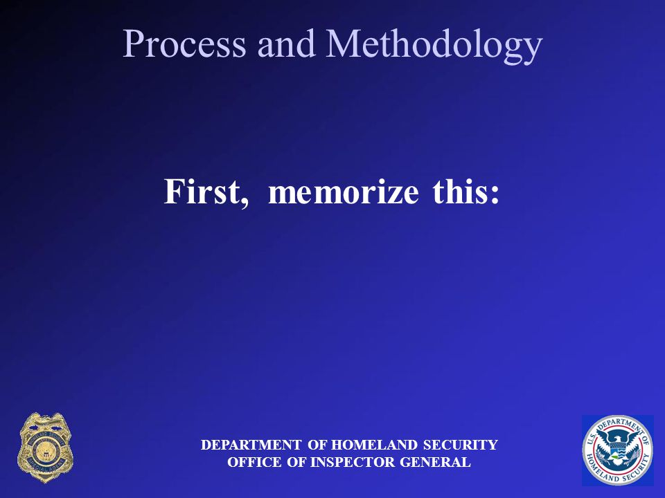 Process and Methodology First, memorize this: DEPARTMENT OF HOMELAND SECURITY OFFICE OF INSPECTOR GENERAL