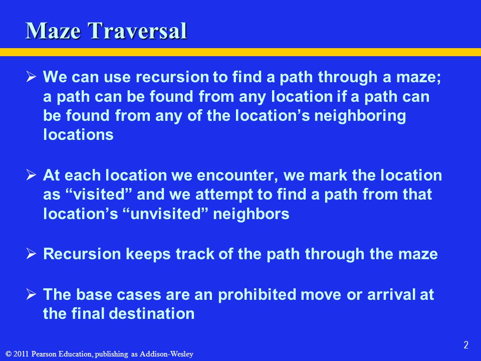 © 2011 Pearson Education, publishing as Addison-Wesley 2 Maze Traversal We can use recursion to find a path through a maze; a path can be found from any location if a path can be found from any of the locations neighboring locations At each location we encounter, we mark the location as visited and we attempt to find a path from that locations unvisited neighbors Recursion keeps track of the path through the maze The base cases are an prohibited move or arrival at the final destination