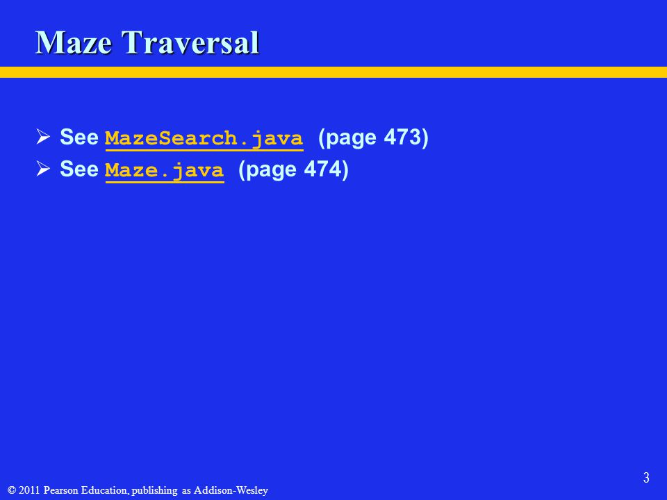 © 2011 Pearson Education, publishing as Addison-Wesley 3 Maze Traversal See MazeSearch.java (page 473) MazeSearch.java See Maze.java (page 474) Maze.java