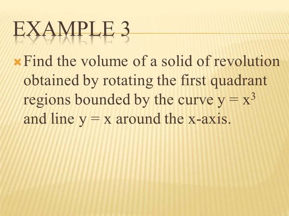 Find the volume of a solid of revolution obtained by rotating the first quadrant regions bounded by the curve y = x 3 and line y = x around the x-axis.