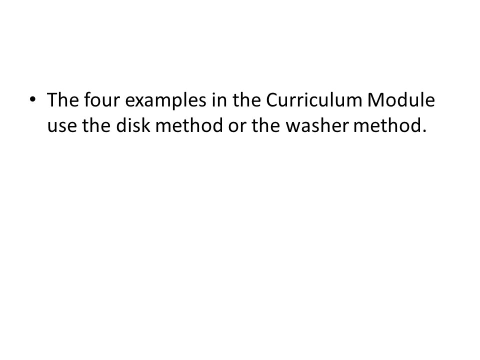 The four examples in the Curriculum Module use the disk method or the washer method.