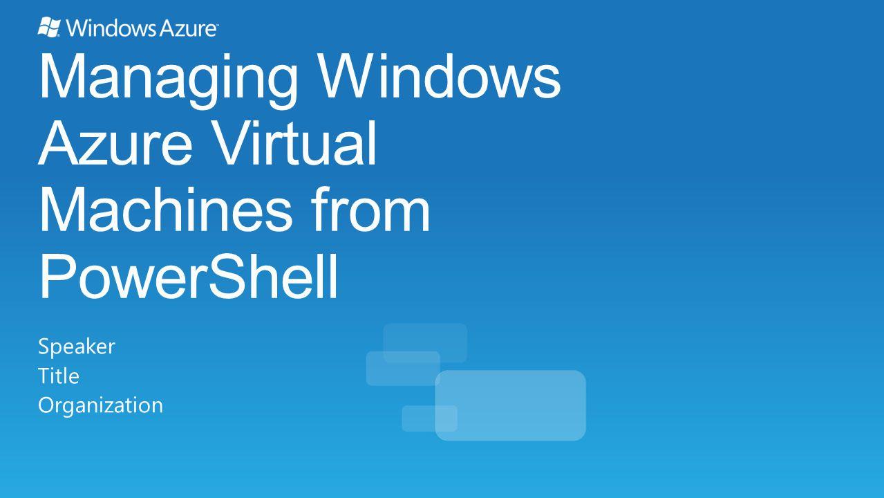 Managing Windows Azure Virtual Machines from PowerShell Speaker Title Organization