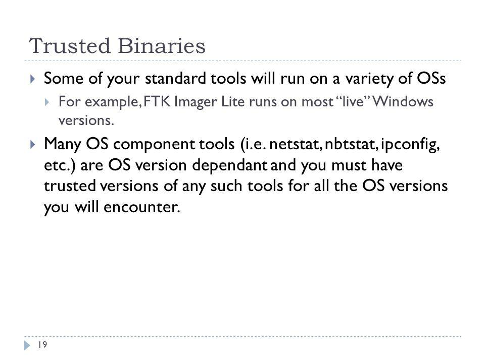 Trusted Binaries Some of your standard tools will run on a variety of OSs For example, FTK Imager Lite runs on most live Windows versions. Many OS com