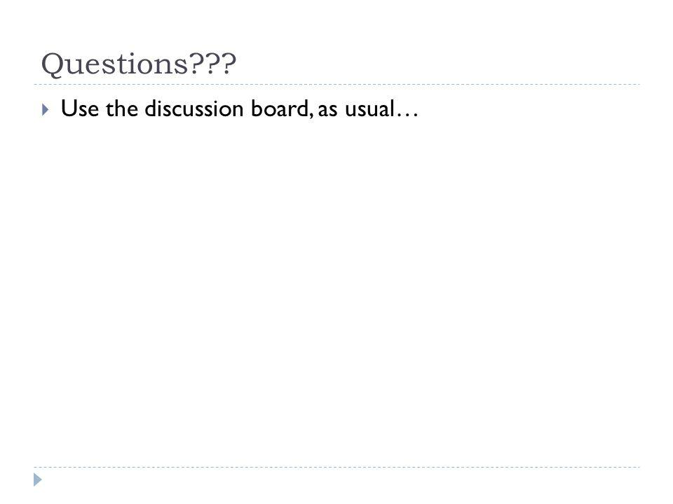 Questions??? Use the discussion board, as usual…