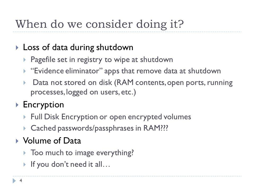 When do we consider doing it? Loss of data during shutdown Pagefile set in registry to wipe at shutdown Evidence eliminator apps that remove data at s