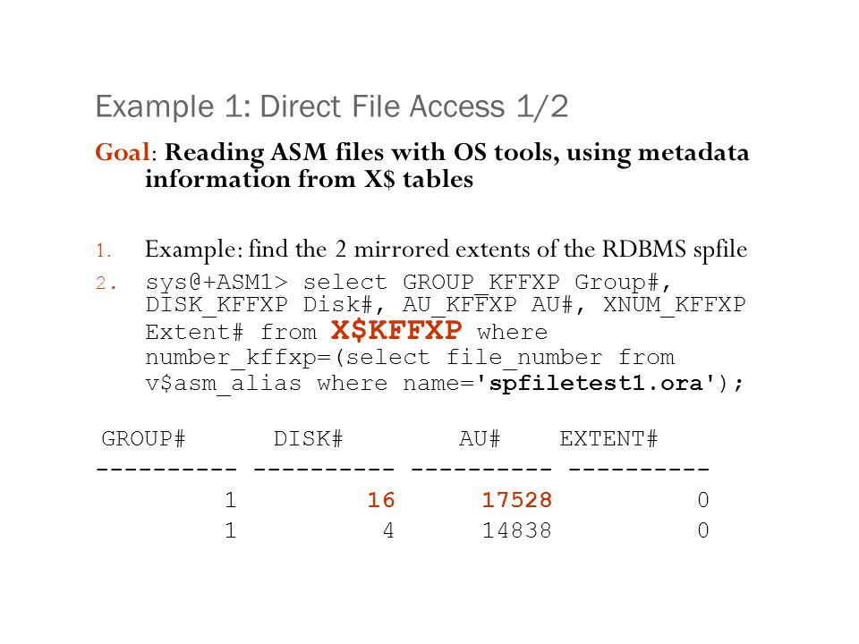 Example 1: Direct File Access 1/2 Goal: Reading ASM files with OS tools, using metadata information from X$ tables 1. Example: find the 2 mirrored ext