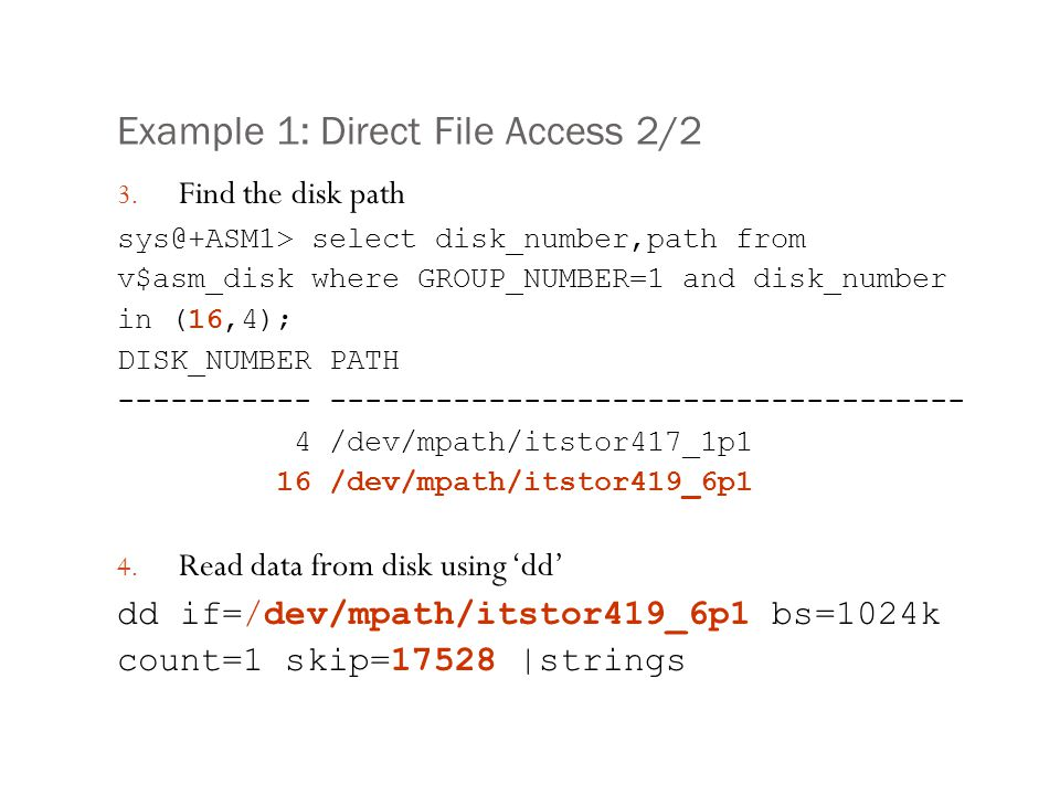 Example 1: Direct File Access 2/2 3. Find the disk path sys@+ASM1> select disk_number,path from v$asm_disk where GROUP_NUMBER=1 and disk_number in (16