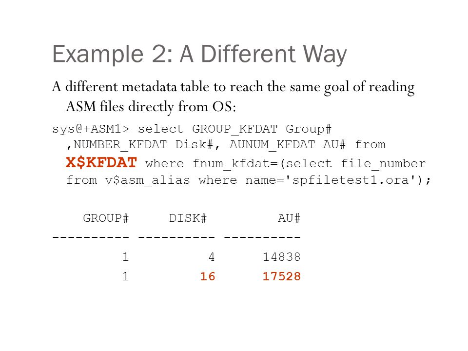 Example 2: A Different Way A different metadata table to reach the same goal of reading ASM files directly from OS: sys@+ASM1> select GROUP_KFDAT Grou