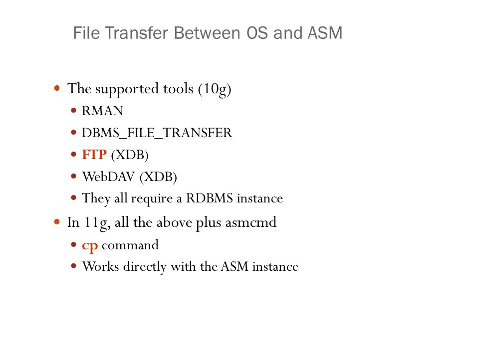 File Transfer Between OS and ASM The supported tools (10g) RMAN DBMS_FILE_TRANSFER FTP (XDB) WebDAV (XDB) They all require a RDBMS instance In 11g, al