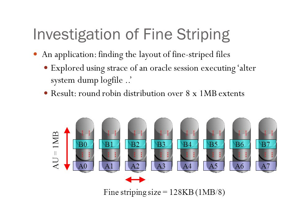 Investigation of Fine Striping An application: finding the layout of fine-striped files Explored using strace of an oracle session executing alter sys