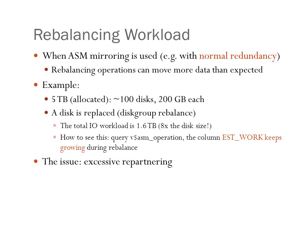 Rebalancing Workload When ASM mirroring is used (e.g. with normal redundancy) Rebalancing operations can move more data than expected Example: 5 TB (a