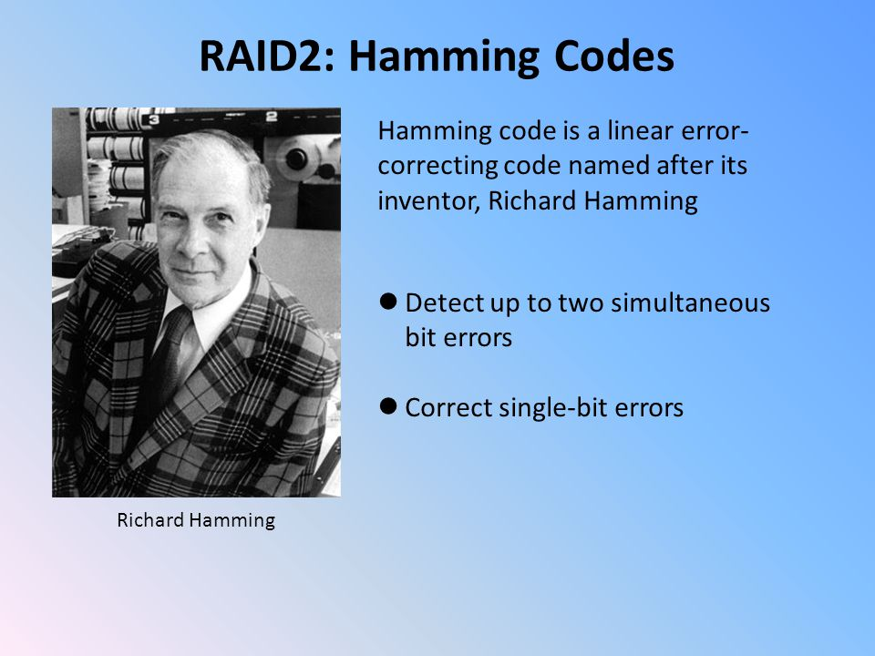 Richard Hamming RAID2: Hamming Codes Hamming code is a linear error- correcting code named after its inventor, Richard Hamming Detect up to two simultaneous bit errors Correct single-bit errors