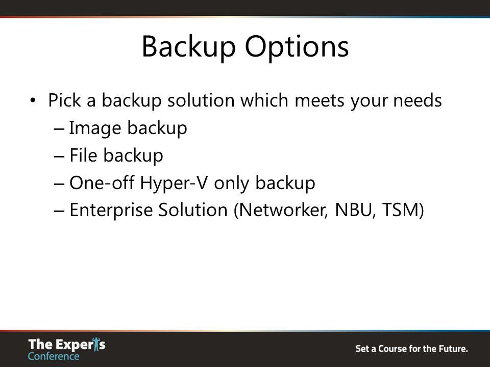 Backup Options Pick a backup solution which meets your needs – Image backup – File backup – One-off Hyper-V only backup – Enterprise Solution (Networker, NBU, TSM)