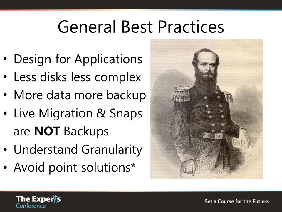 General Best Practices Design for Applications Less disks less complex More data more backup Live Migration & Snaps are NOT Backups Understand Granula