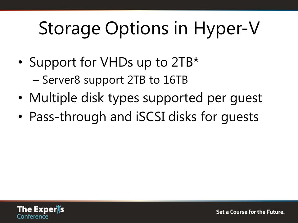Storage Options in Hyper-V Support for VHDs up to 2TB* – Server8 support 2TB to 16TB Multiple disk types supported per guest Pass-through and iSCSI di