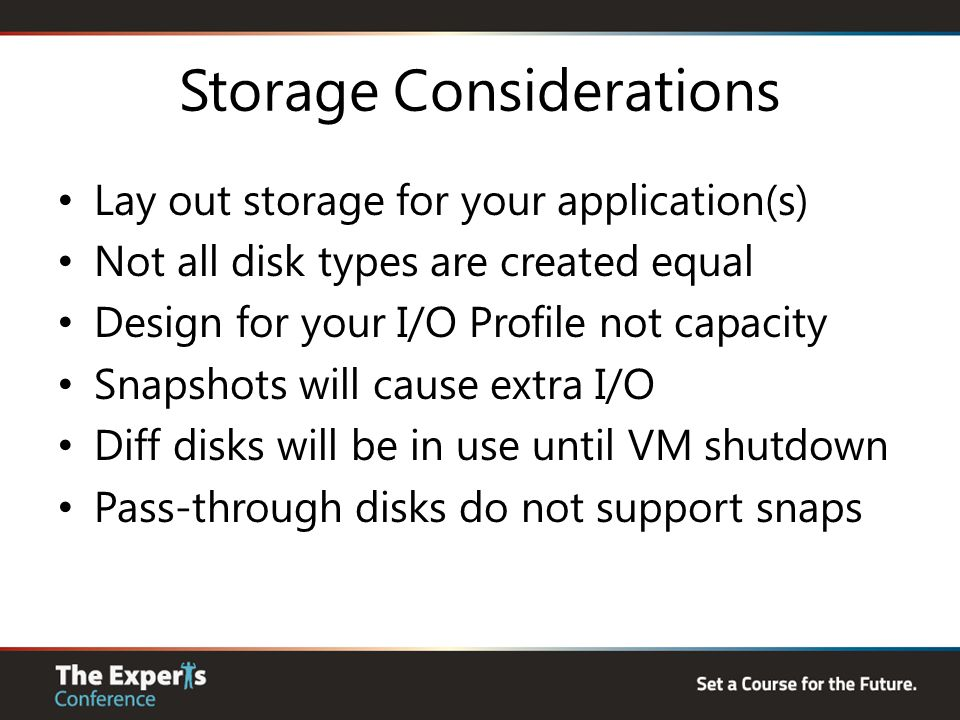 Storage Considerations Lay out storage for your application(s) Not all disk types are created equal Design for your I/O Profile not capacity Snapshots