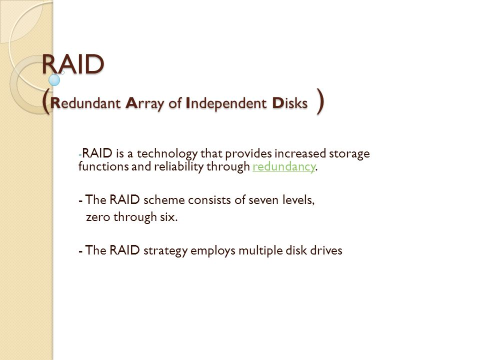 RAID ( Redundant Array of Independent Disks ) - RAID is a technology that provides increased storage functions and reliability through redundancy.redundancy - The RAID scheme consists of seven levels, zero through six.