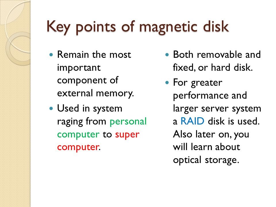Key points of magnetic disk Remain the most important component of external memory.